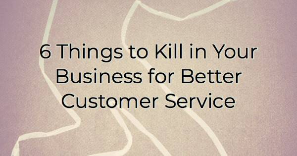 6 Things to Kill in Your Business for Better Customer Service